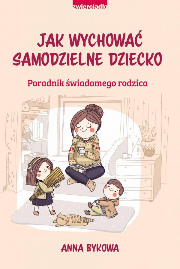 Jak wychować samodzielne dziecko. Poradnik świadomego rodzica - Anna Bykowa