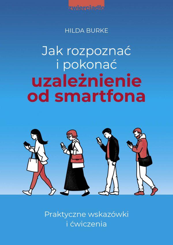 Jak rozpoznać i pokonać uzależnienie od smartfona. Praktyczne wskazówki i ćwiczenia - Hilda Burke