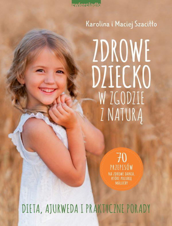 Zdrowe dziecko w zgodzie z naturą. 70 przepisów na zdrowe dania, które polubią maluchy - Karolina i Maciej Szaciłło