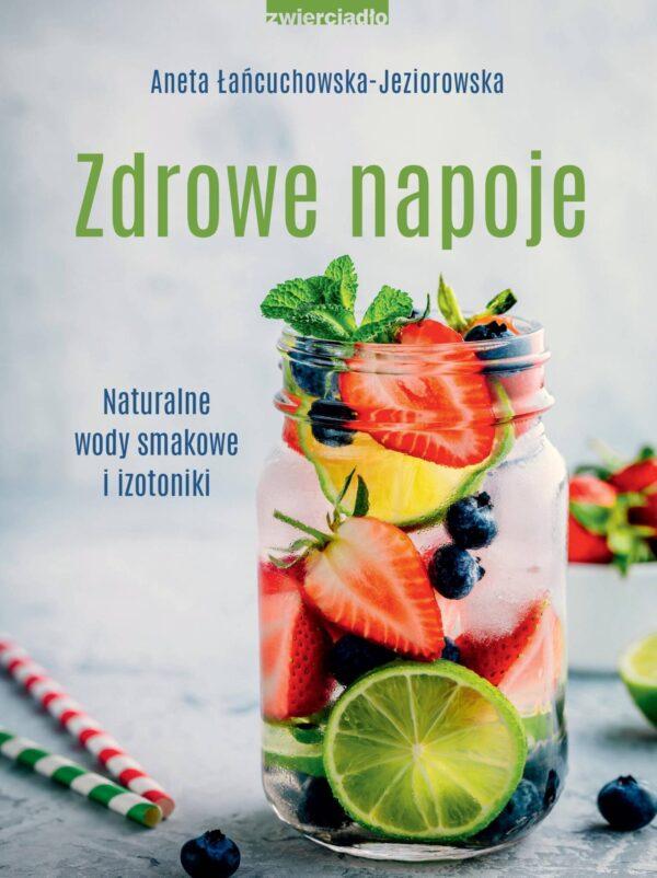 Zdrowe napoje. Naturalne wody smakowe i izotoniki - Aneta Łańcuchowska-Jeziorowska